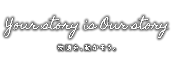 Your story is Our story 物語を、動かそう。
